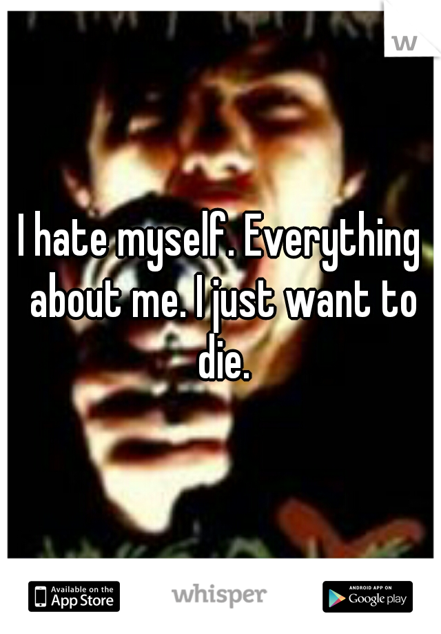 I hate myself. Everything about me. I just want to die.