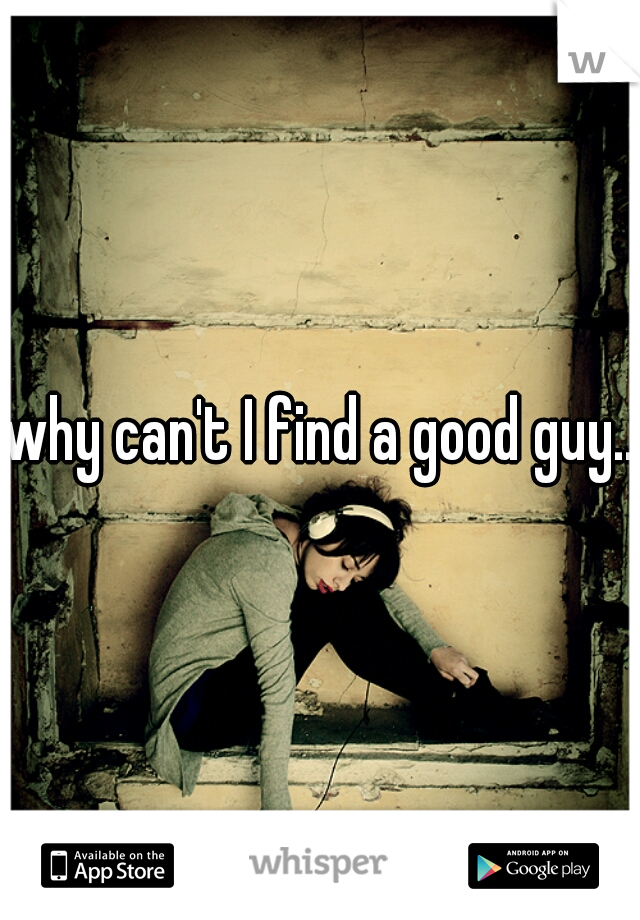 why can't I find a good guy...