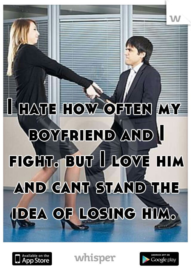 I hate how often my boyfriend and I fight. but I love him and cant stand the idea of losing him.