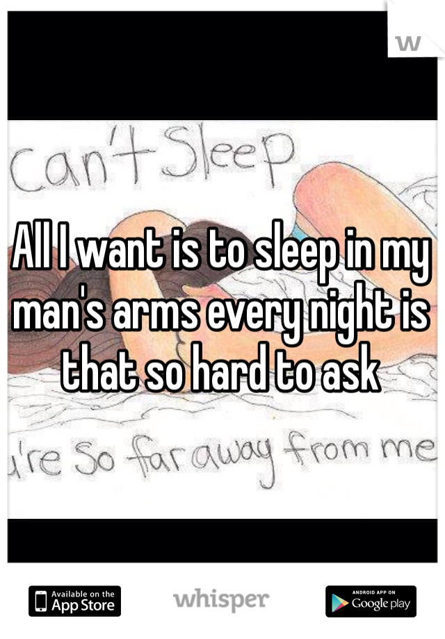 All I want is to sleep in my man's arms every night is that so hard to ask