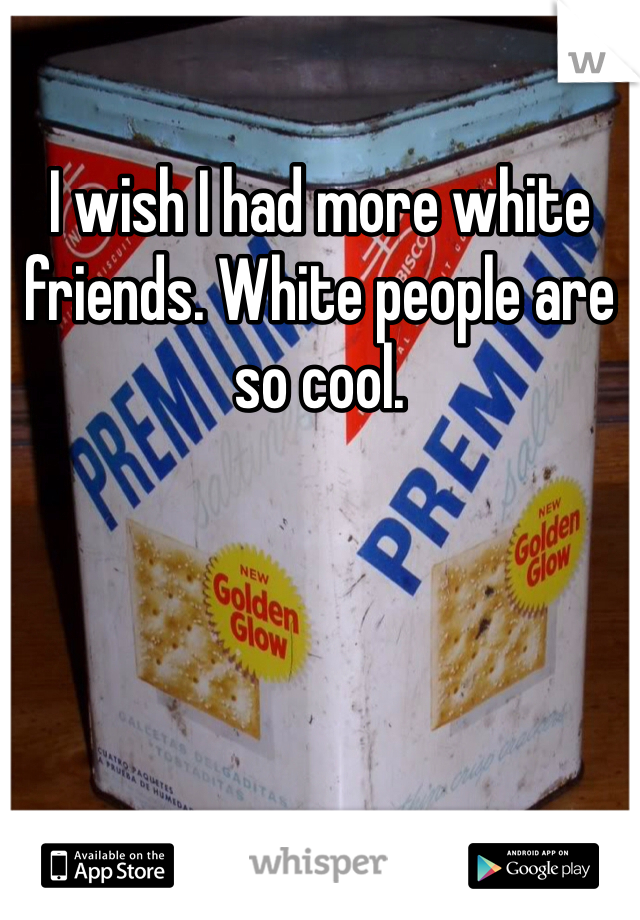 I wish I had more white friends. White people are so cool.