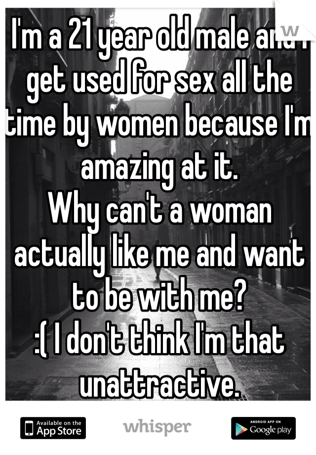 I'm a 21 year old male and I get used for sex all the time by women because I'm amazing at it. Why can't a woman actually like me and want to be with me?  :( I don't think I'm that unattractive.