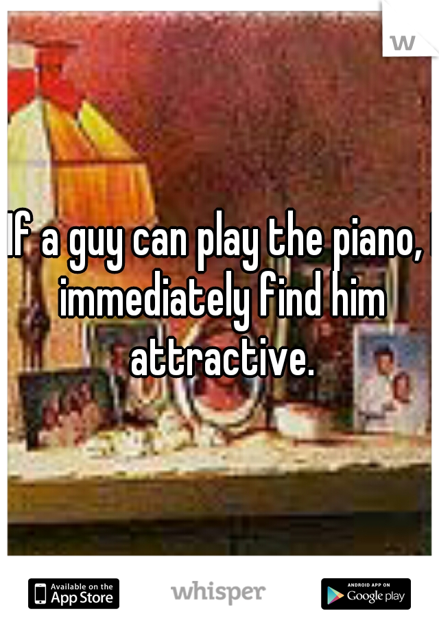 If a guy can play the piano, I immediately find him attractive.