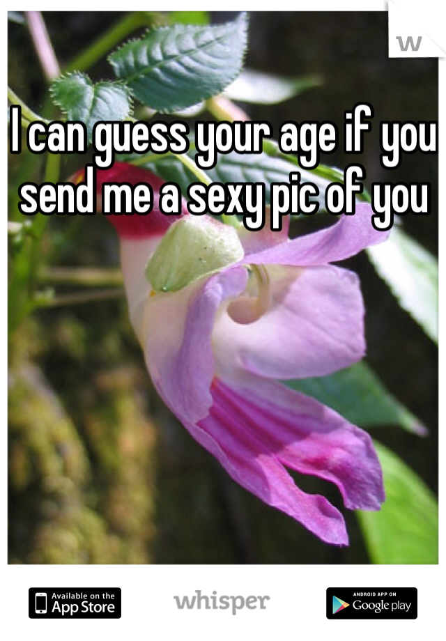 I can guess your age if you send me a sexy pic of you