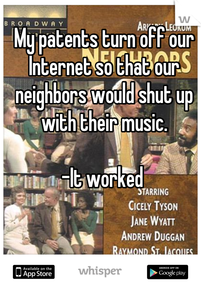 My patents turn off our Internet so that our neighbors would shut up with their music.  -It worked