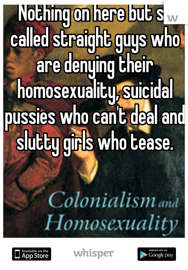 Nothing on here but so called straight guys who are denying their homosexuality, suicidal pussies who can't deal and slutty girls who tease.