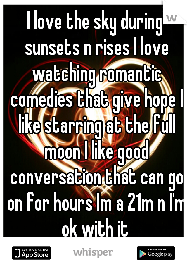 I love the sky during sunsets n rises I love watching romantic comedies that give hope I like starring at the full moon I like good conversation that can go on for hours Im a 21m n I'm ok with it