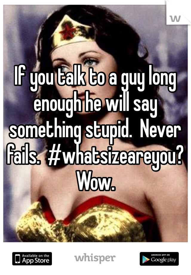 If you talk to a guy long enough he will say something stupid.  Never fails.  #whatsizeareyou?  Wow.