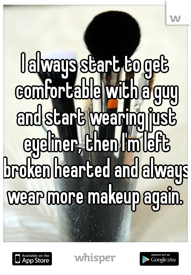 I always start to get comfortable with a guy and start wearing just eyeliner, then I'm left broken hearted and always wear more makeup again.
