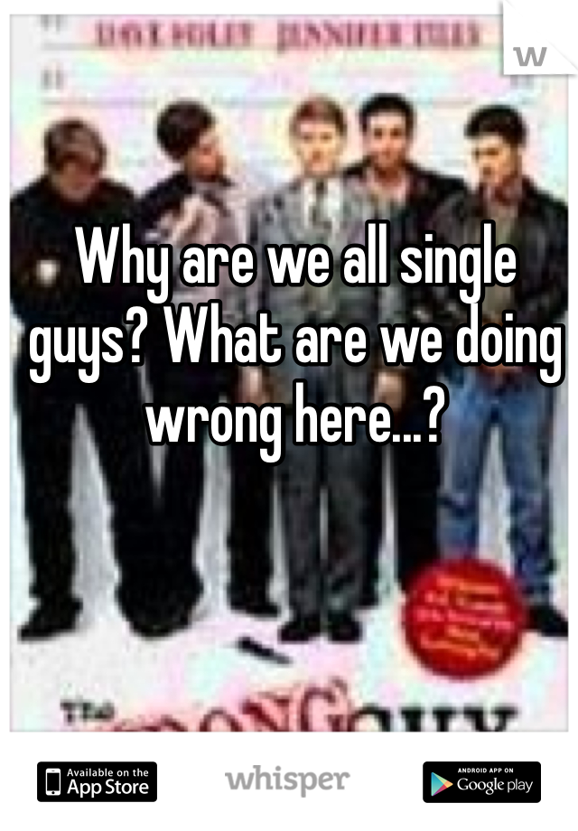 Why are we all single guys? What are we doing wrong here...?