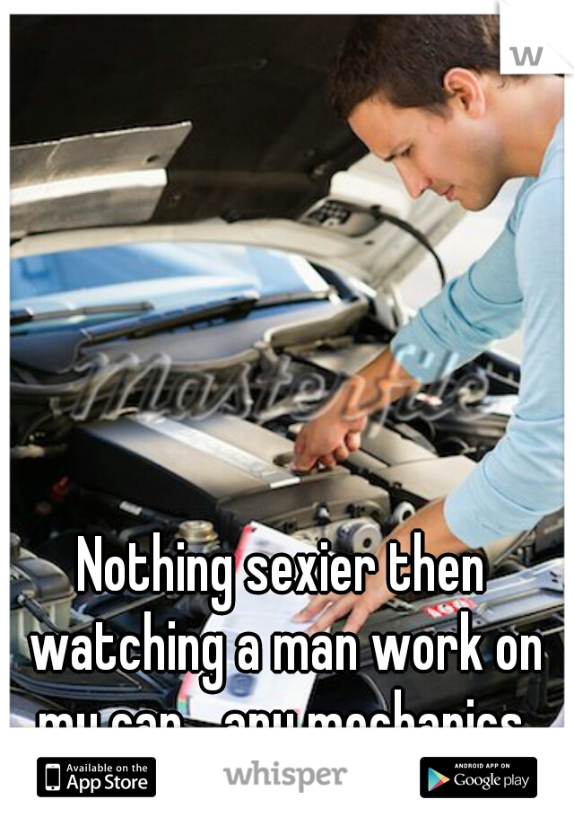 Nothing sexier then watching a man work on my car... any mechanics
