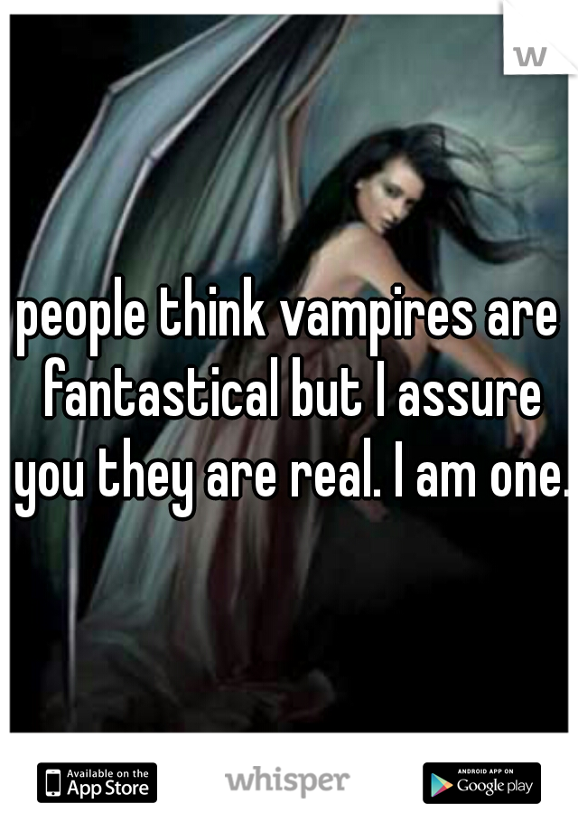 people think vampires are fantastical but I assure you they are real. I am one.