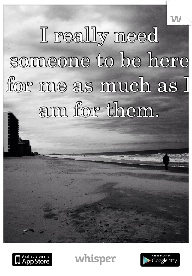 I really need someone to be here for me as much as I am for them.