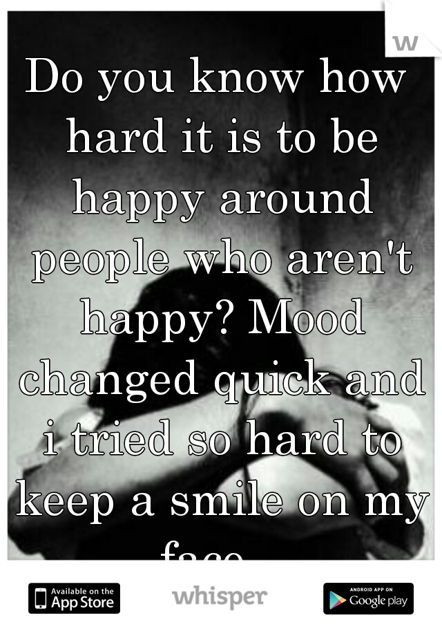 Do you know how hard it is to be happy around people who aren't happy? Mood changed quick and i tried so hard to keep a smile on my face...