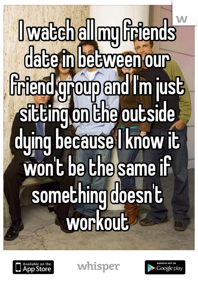 I watch all my friends date in between our friend group and I'm just sitting on the outside dying because I know it won't be the same if something doesn't workout