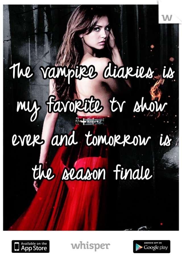 The vampire diaries is my favorite tv show ever and tomorrow is the season finale