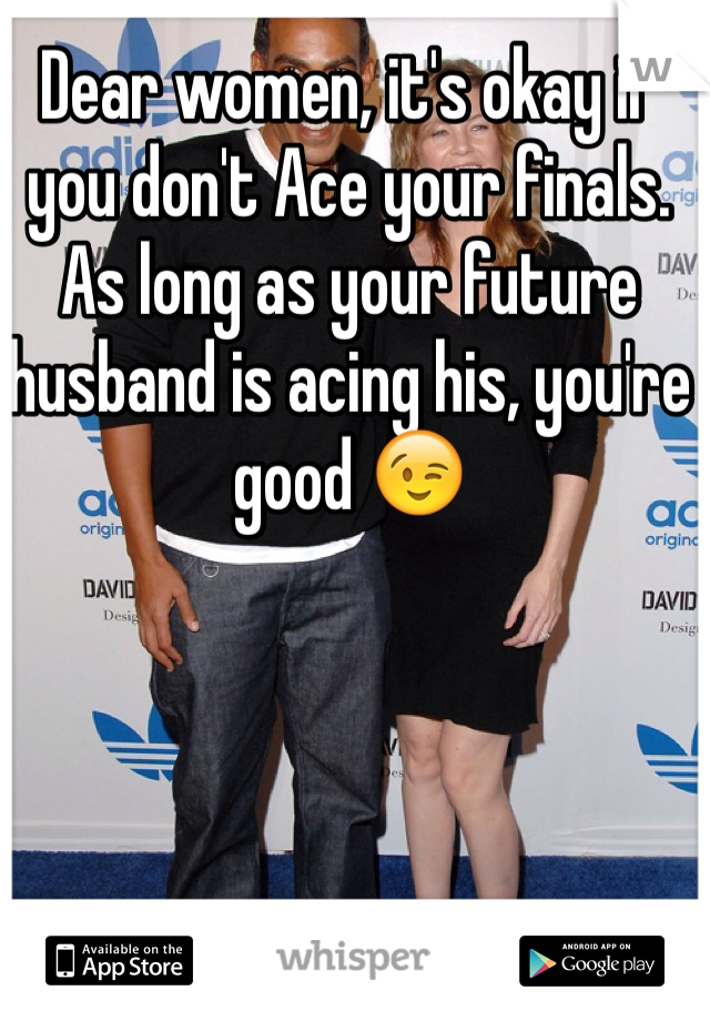 Dear women, it's okay if you don't Ace your finals. As long as your future husband is acing his, you're good 😉