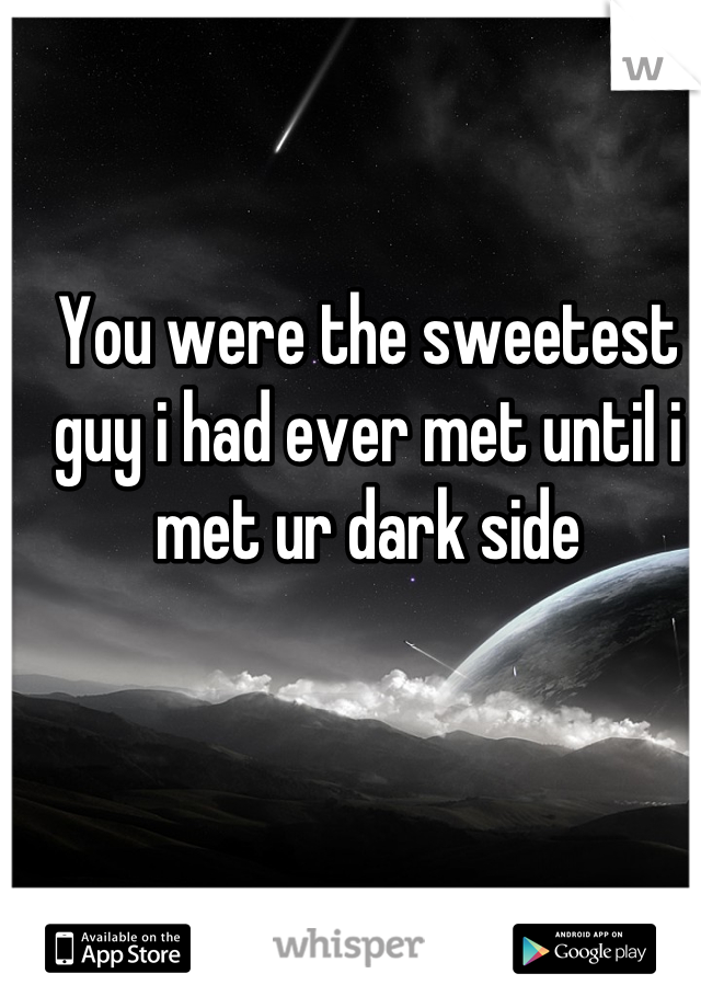 You were the sweetest guy i had ever met until i met ur dark side