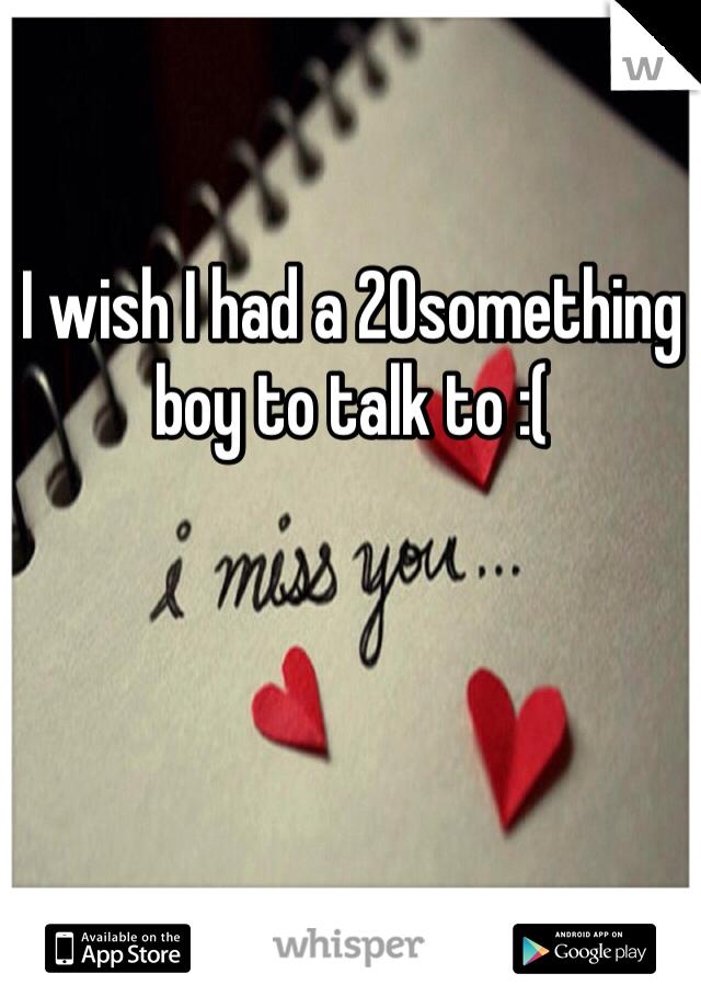 I wish I had a 20something boy to talk to :(