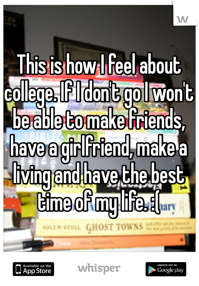 This is how I feel about college. If I don't go I won't be able to make friends, have a girlfriend, make a living and have the best time of my life. :(