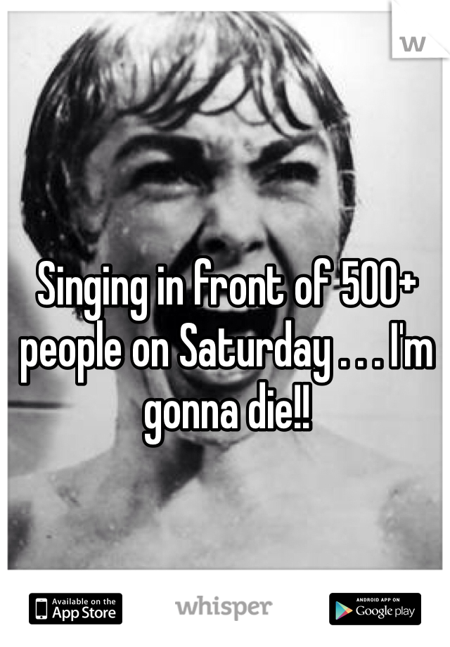 Singing in front of 500+ people on Saturday . . . I'm gonna die!!
