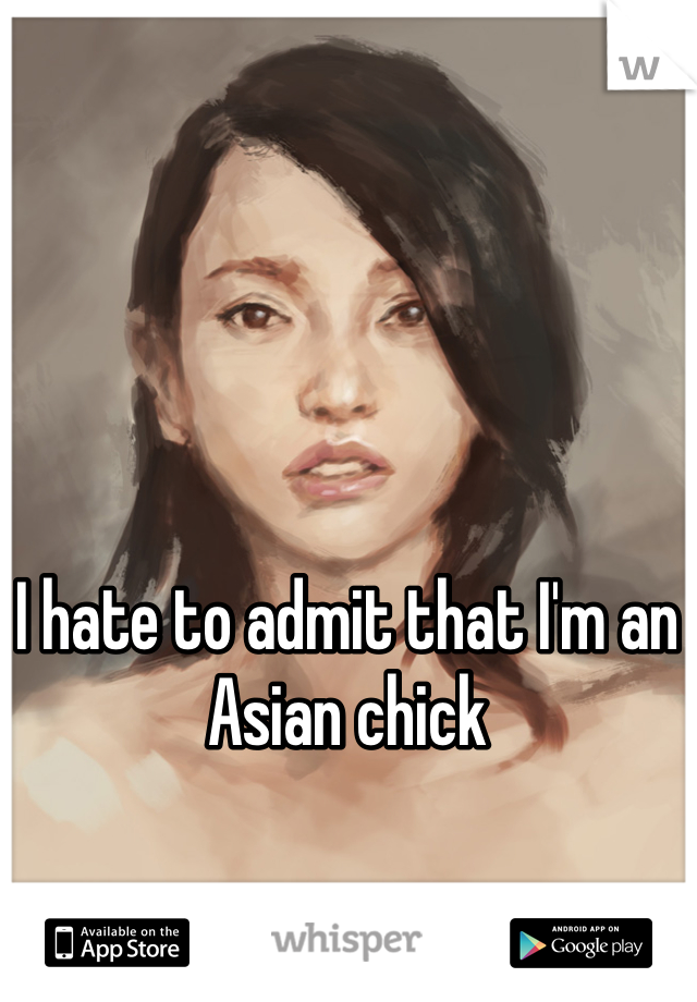 I hate to admit that I'm an Asian chick