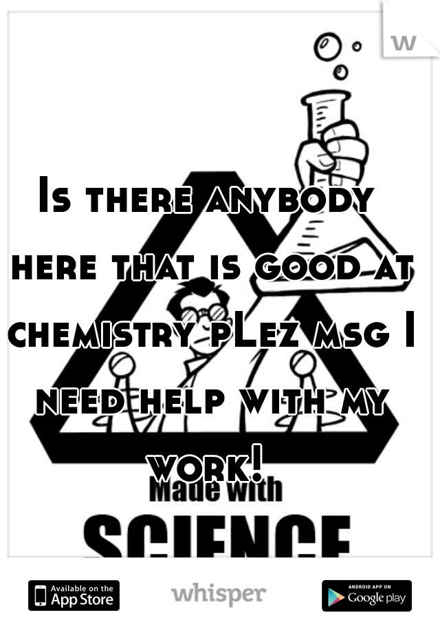 Is there anybody here that is good at chemistry pLez msg I need help with my work!