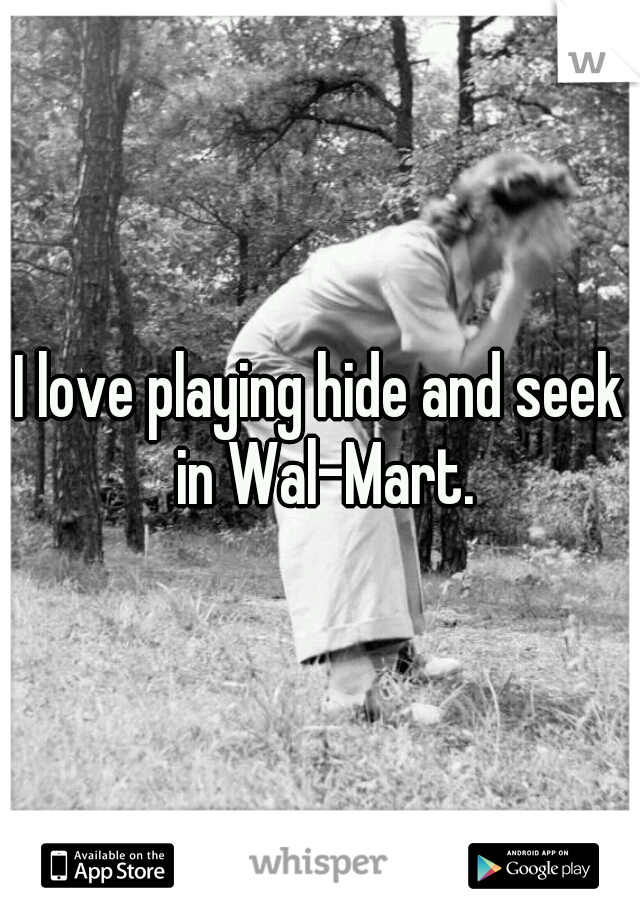 I love playing hide and seek in Wal-Mart.