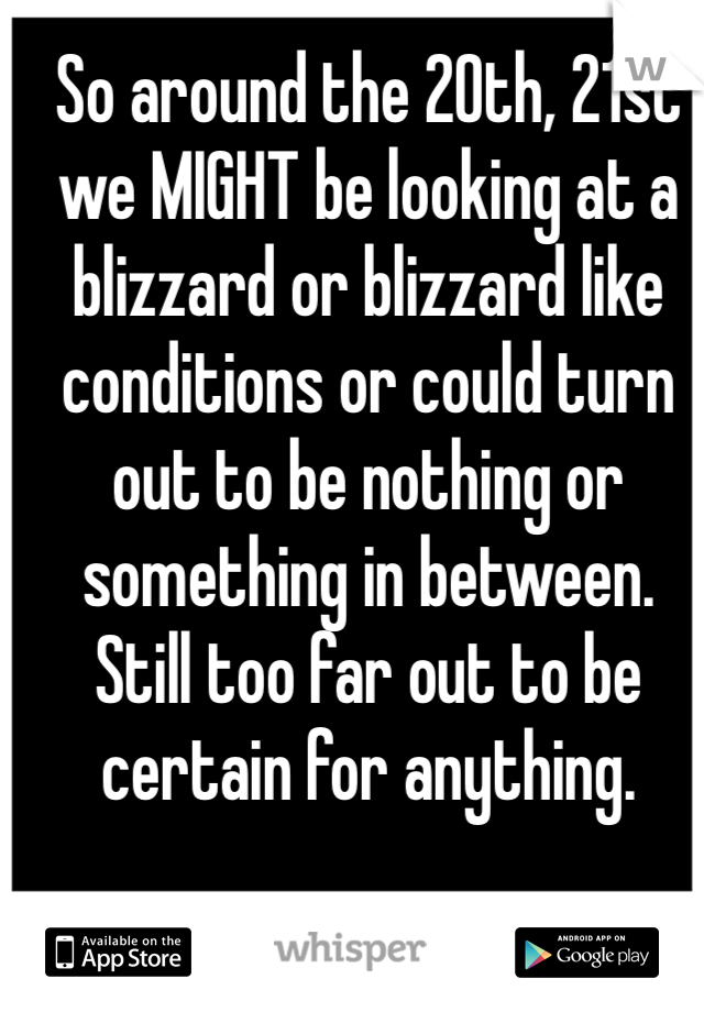 So around the 20th, 21st we MIGHT be looking at a blizzard or blizzard like conditions or could turn out to be nothing or something in between. Still too far out to be certain for anything.