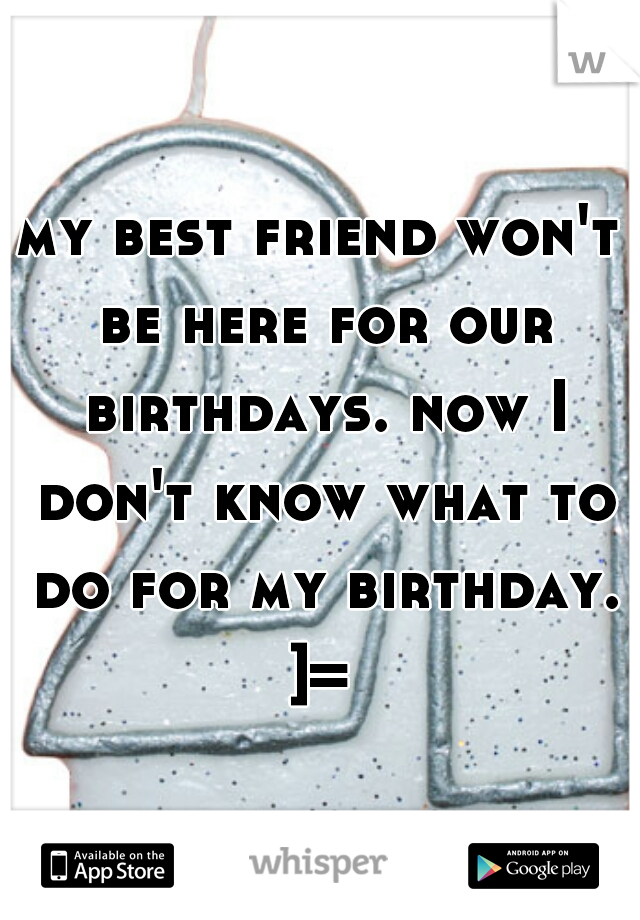 my best friend won't be here for our birthdays. now I don't know what to do for my birthday.  ]=