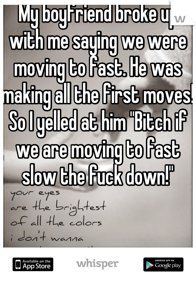 "My boyfriend broke up with me saying we were moving to fast. He was making all the first moves! So I yelled at him ""Bitch if we are moving to fast slow the fuck down!"""