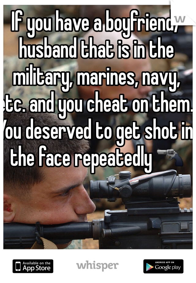 If you have a boyfriend/husband that is in the military, marines, navy, etc. and you cheat on them. You deserved to get shot in the face repeatedly 🔫