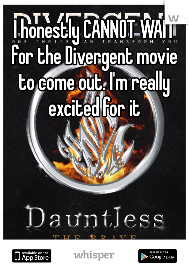 I honestly CANNOT WAIT for the Divergent movie to come out. I'm really excited for it