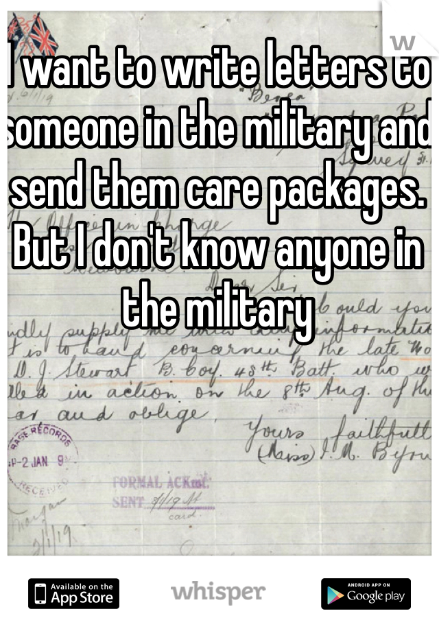 I want to write letters to someone in the military and send them care packages. But I don't know anyone in the military
