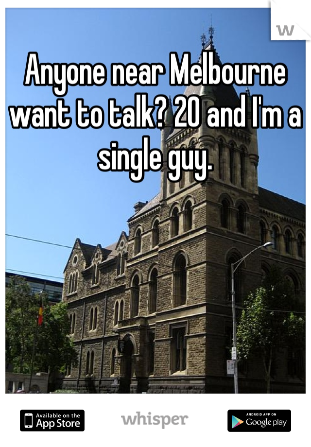 Anyone near Melbourne want to talk? 20 and I'm a single guy.