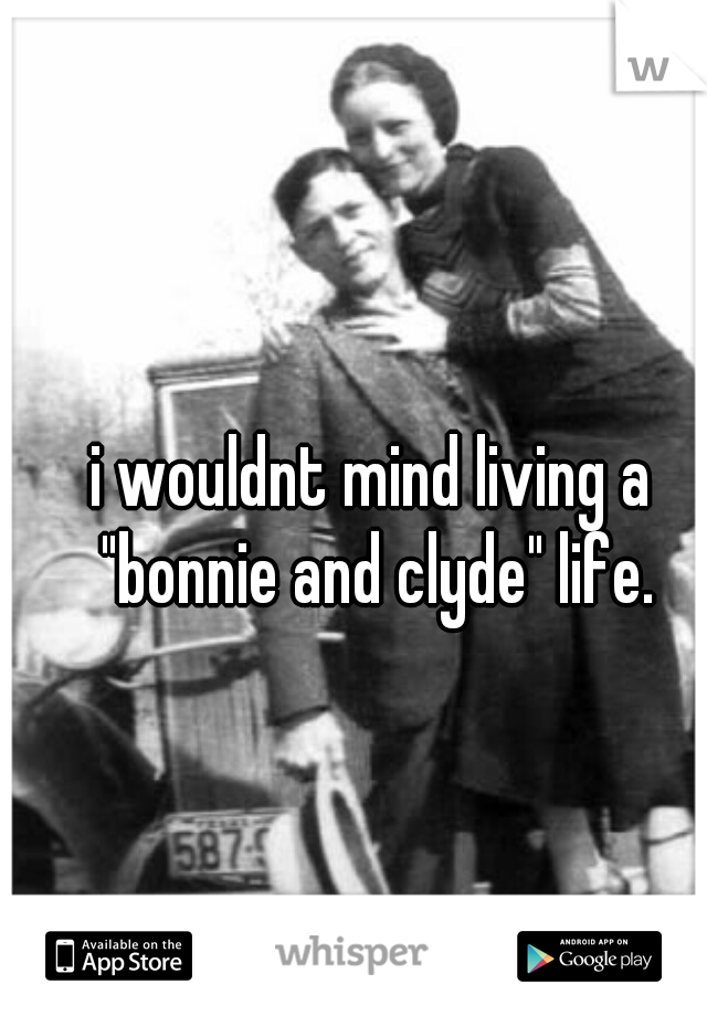 """i wouldnt mind living a """"bonnie and clyde"""" life."""