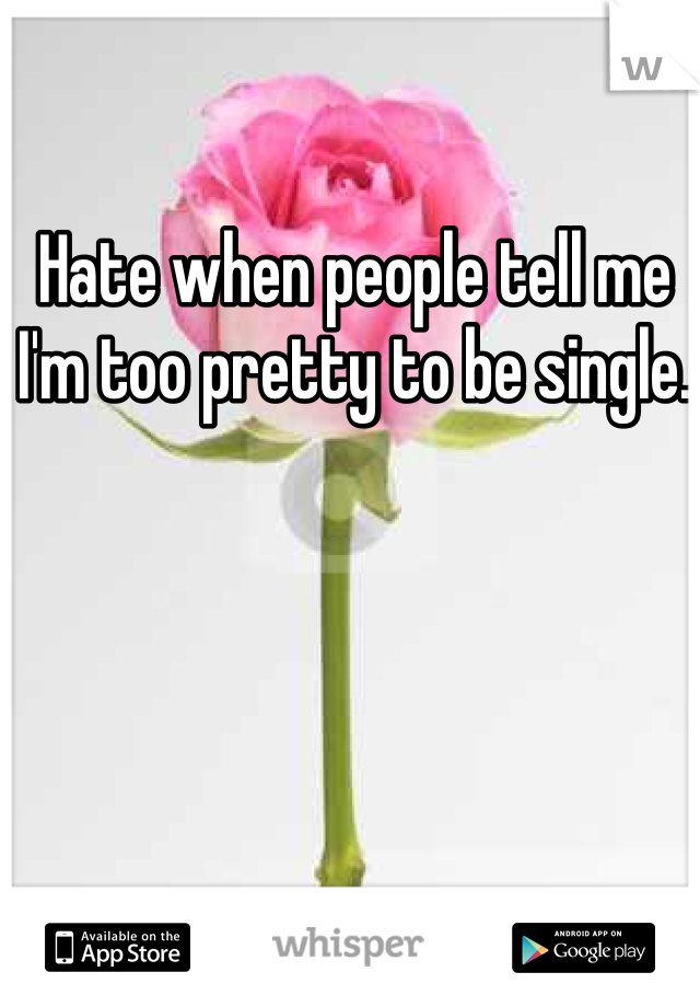 Hate when people tell me I'm too pretty to be single.