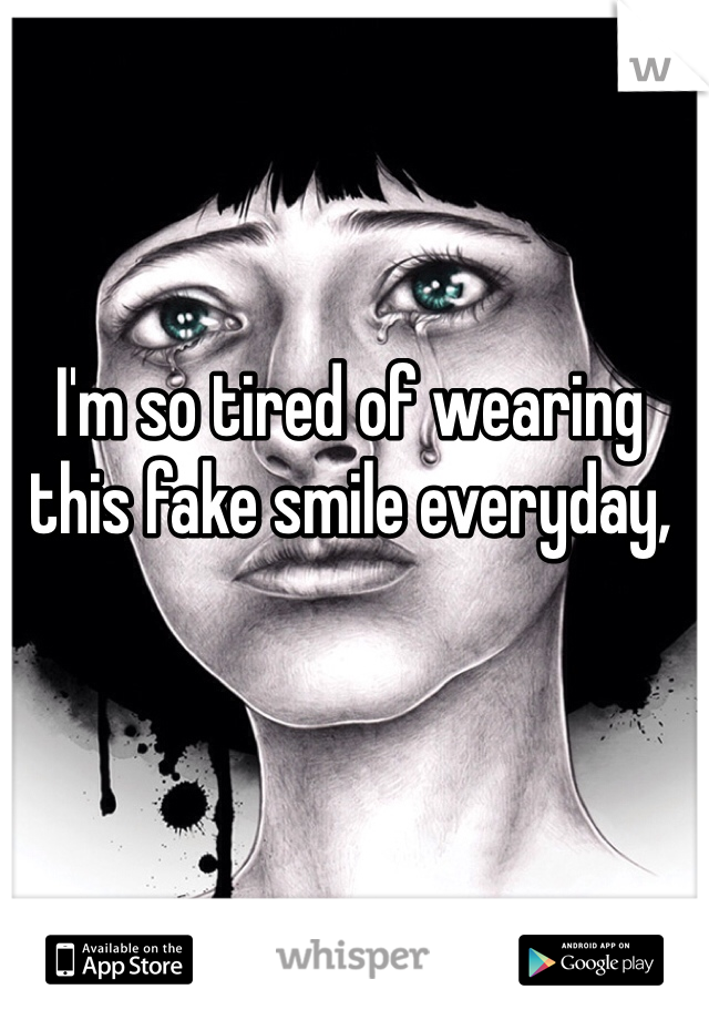 I'm so tired of wearing this fake smile everyday,
