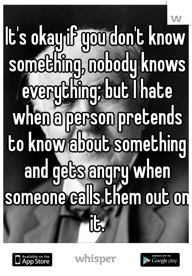 It's okay if you don't know something, nobody knows everything; but I hate when a person pretends to know about something and gets angry when someone calls them out on it.