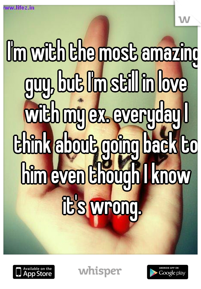 I'm with the most amazing guy, but I'm still in love with my ex. everyday I think about going back to him even though I know it's wrong.