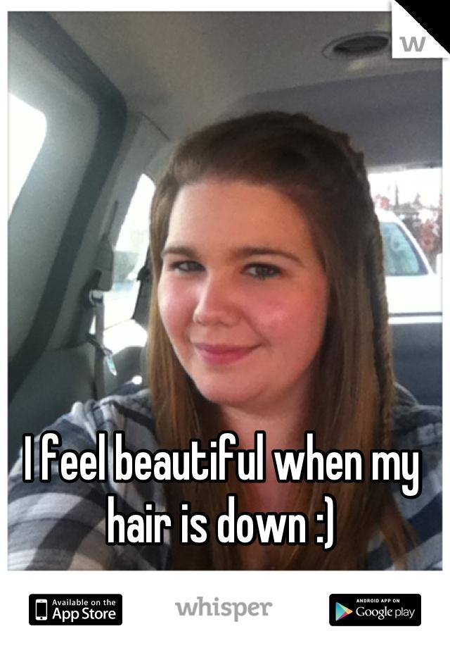 I feel beautiful when my hair is down :)