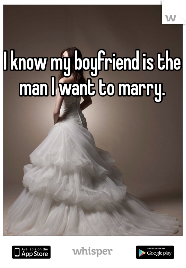 I know my boyfriend is the man I want to marry.