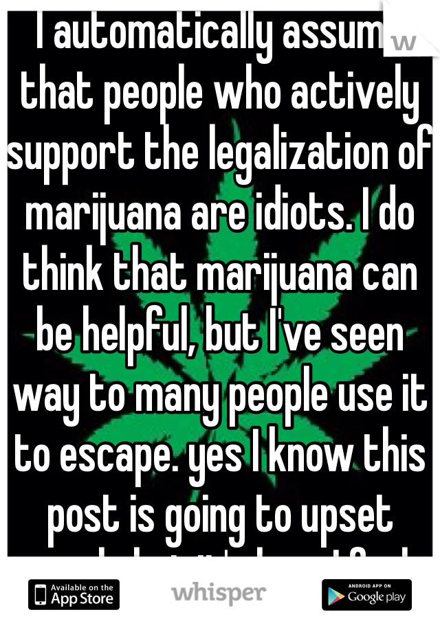 I automatically assume that people who actively support the legalization of marijuana are idiots. I do think that marijuana can be helpful, but I've seen way to many people use it to escape. yes I know this post is going to upset people but it's how I feel.