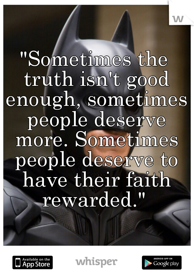 """Sometimes the truth isn't good enough, sometimes people deserve more. Sometimes people deserve to have their faith rewarded."""