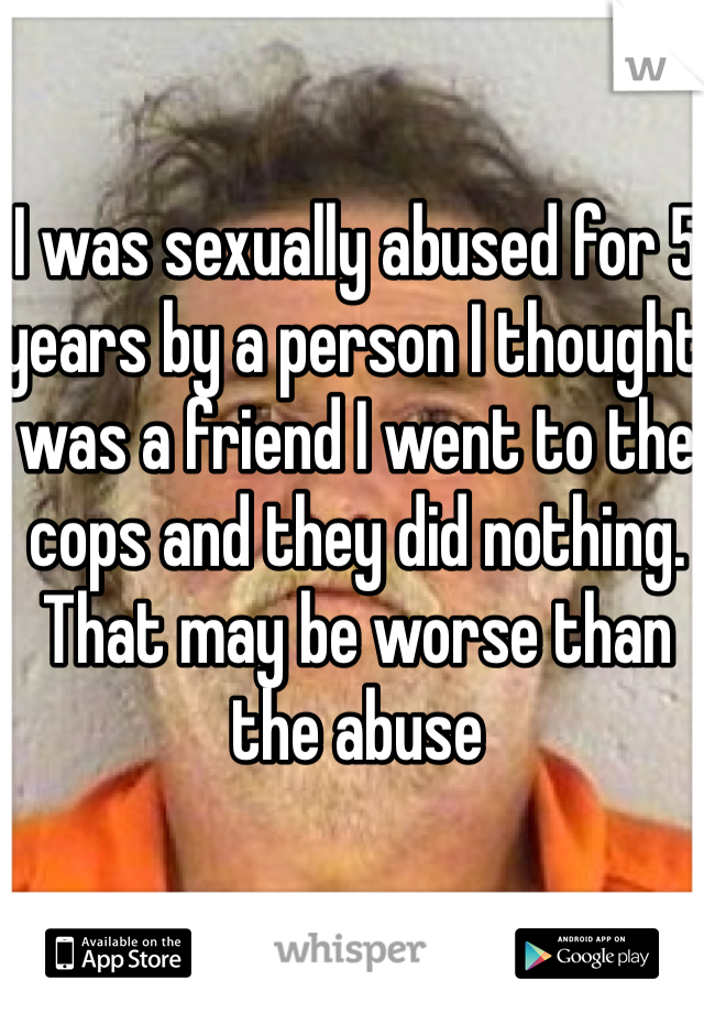 I was sexually abused for 5 years by a person I thought was a friend I went to the cops and they did nothing. That may be worse than the abuse