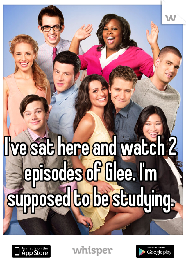 I've sat here and watch 2 episodes of Glee. I'm supposed to be studying.