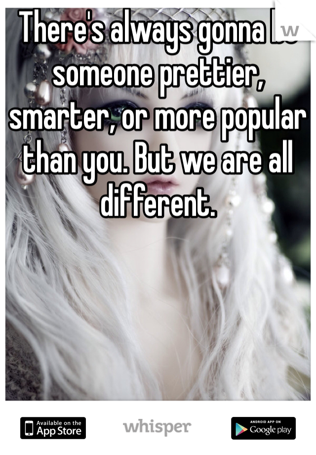 There's always gonna be someone prettier, smarter, or more popular than you. But we are all different.