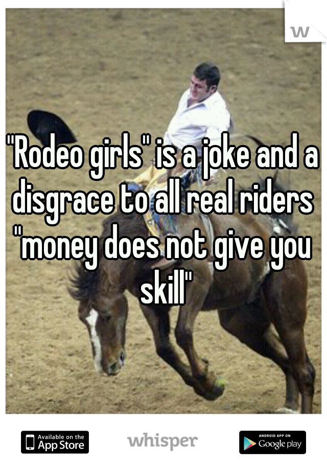 """Rodeo girls"" is a joke and a disgrace to all real riders  ""money does not give you skill"""