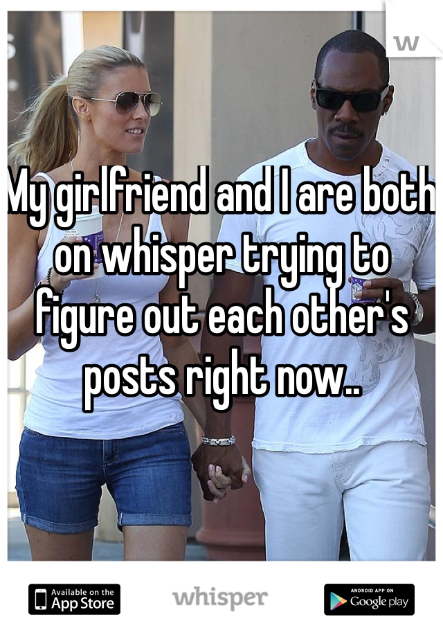 My girlfriend and I are both on whisper trying to figure out each other's posts right now..