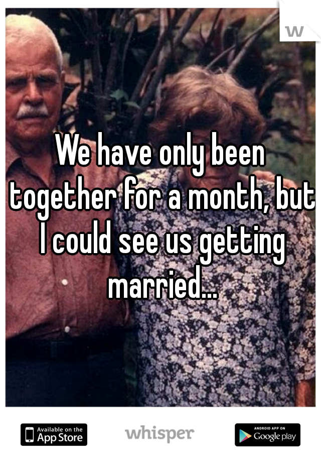 We have only been together for a month, but I could see us getting married...